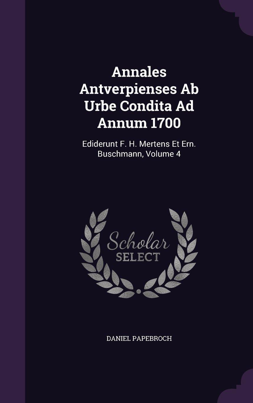 Download Annales Antverpienses Ab Urbe Condita Ad Annum 1700: Ediderunt F. H. Mertens Et Ern. Buschmann, Volume 4 ebook