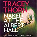 Naked at the Albert Hall: The Inside Story of Singing Audiobook by Tracey Thorn Narrated by Tracey Thorn