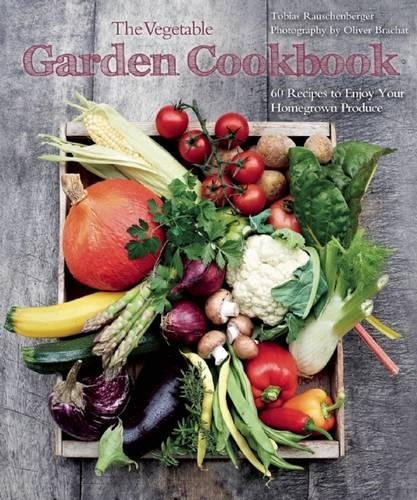 The Vegetable Garden Cookbook: 60 Recipes to Enjoy Your Homegrown Produce by Tobias Rauschenberger