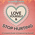 Love Yourself and Stop Hurting: A Complete Guide to Empowering Yourself | Kristine Hester
