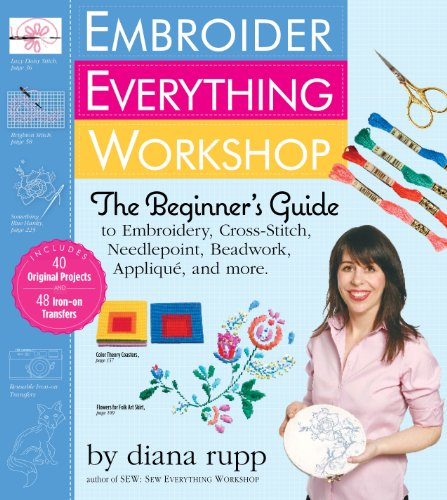 (Embroider Everything Workshop: The Beginner's Guide to Embroidery, Cross-Stitch, Needlepoint, Beadwork, Applique, and More )