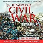 The American Civil War Trivia Book: Interesting American Civil War Stories You Didn't Know: Trivia War Books, Book 3 | Bill O'Neill,Dwayne Walker