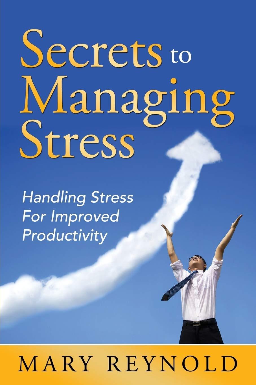 Secrets To Managing Stress: Handling Stress For Improved Productivity:  Reynolds, Mary: 9781635012620: Amazon.com: Books