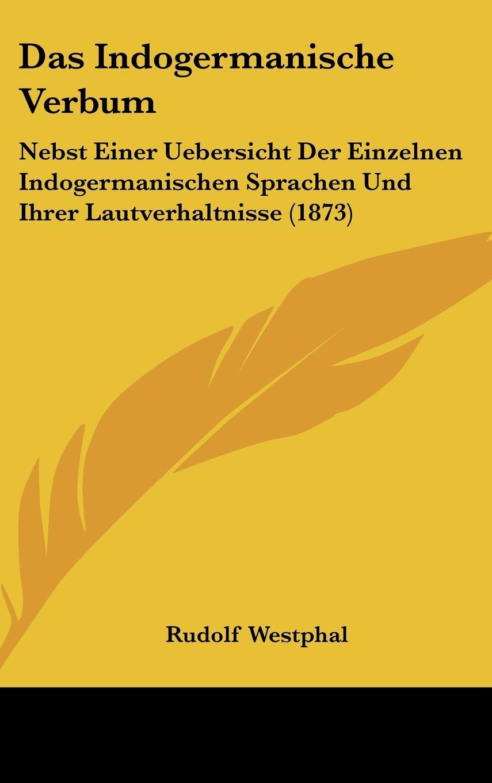 Download Das Indogermanische Verbum: Nebst Einer Uebersicht Der Einzelnen Indogermanischen Sprachen Und Ihrer Lautverhaltnisse (1873) (German Edition) pdf epub