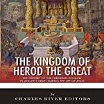 The Kingdom of Herod the Great: The History of the Herodian Dynasty in Ancient Israel During the Life of Jesus |  Charles River Editors