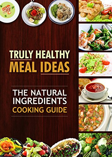 Truly Healthy Meal Ideas: The Natural Ingredients Cooking Guide