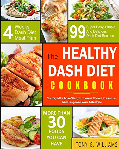 Dash Diet Cookbook: The Healthy Dash Diet Cookbook- 99 Super Easy, Simple And Delicious Dash Diet Recipes To Rapidly Lose Weight, Lower Blood ... (The Healthy Dash Diet Cooking Book) by Tony G. Williams