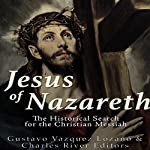 Jesus of Nazareth: The Historical Search for the Christian Messiah | Gustavo Vázquez Lozano,Charles River Editors