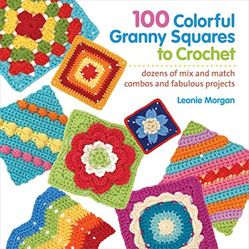- 100 Colorful Granny Squares to Crochet: Dozens of Mix and Match Combos and Fabulous Projects (Knit & Crochet Blocks & Squares)