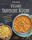 Vegane Indische Küche: Traditionelle und kreative Rezepte zum Nachkochen