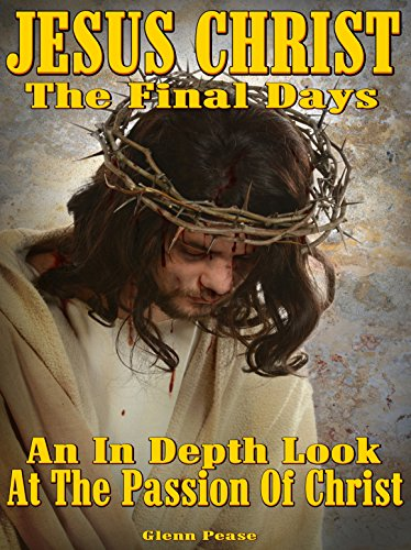 Jesus Christ: The final days.: An in depth look at the passion of Christ by [Pease, Glenn]