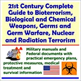 21st Century Complete Guide to Bioterrorism, Biological and Chemical Weapons, Germs and Germ Warfare, Nuclear and Radiation Terrorism : Military Manuals and Federal Documents with Practical Emergency Plans, Protective Measures, Medical Treatment and Survival Information, U. S. Government Staff, 1931828091