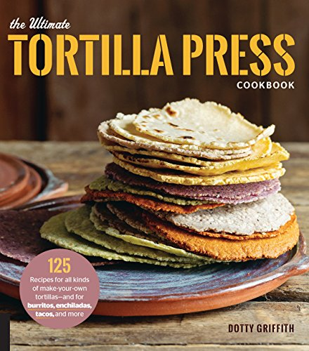 The Ultimate Tortilla Press Cookbook: 125 Recipes for All Kinds of Make-Your-Own Tortillas--and for Burritos, Enchiladas, Tacos, and More by Dotty Griffith