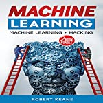 Machine Learning: Two-Book Bundle: Machine Learning: Master the Three Types of Machine Learning, Hacking: Computer Hacking Mastery | Robert Keane