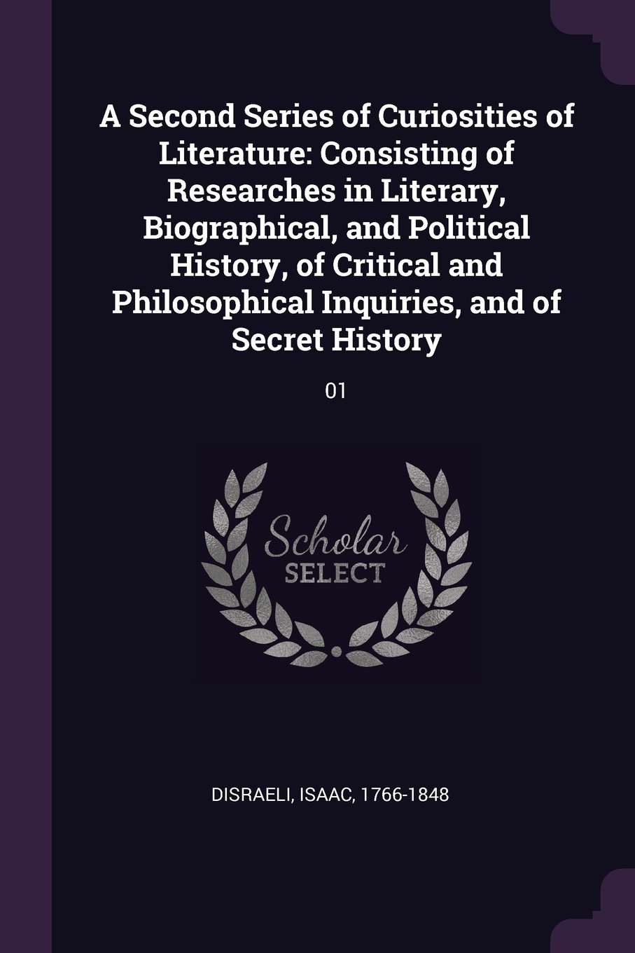 Download A Second Series of Curiosities of Literature: Consisting of Researches in Literary, Biographical, and Political History, of Critical and Philosophical Inquiries, and of Secret History: 01 pdf