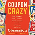Coupon Crazy: The Science, the Savings, and the Stories Behind America's Extreme Obsession | Mary Potter Kenyon