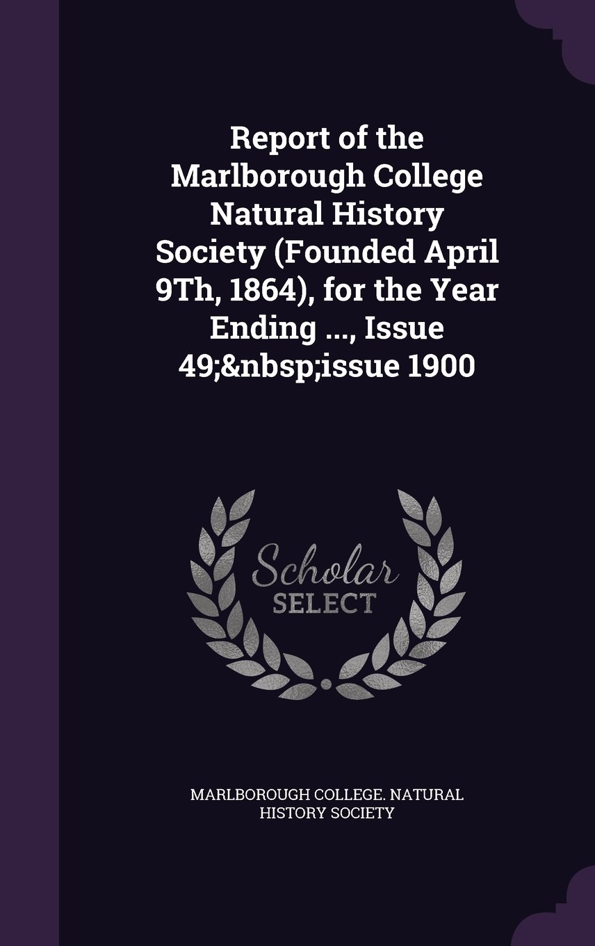 Read Online Report of the Marlborough College Natural History Society (Founded April 9th, 1864), for the Year Ending ..., Issue 49; Issue 1900 pdf epub