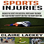 Sports Injuries: Discover the Secrets for Successful Sports Injury Treatment That Teach You How to Identify and Treat That Injury Every Time | Claire Lackey