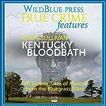 Kentucky Bloodbath: Ten Bizarre Tales of Murder From The Bluegrass State | Kevin Sullivan