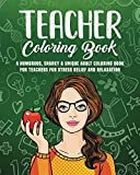 Teacher Coloring Book: A Humorous, Snarky & Unique Adult Coloring Book for Teachers for Stress Relief and Relaxation