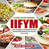 #5: IIFYM & Flexible Dieting Cookbook: Lose Weight and Build Muscles While Still Eating the Food You Love (Macro Diet)