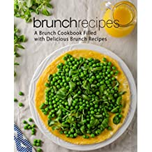 Brunch Recipes: A Brunch Cookbook Filled with Delicious Brunch Recipes