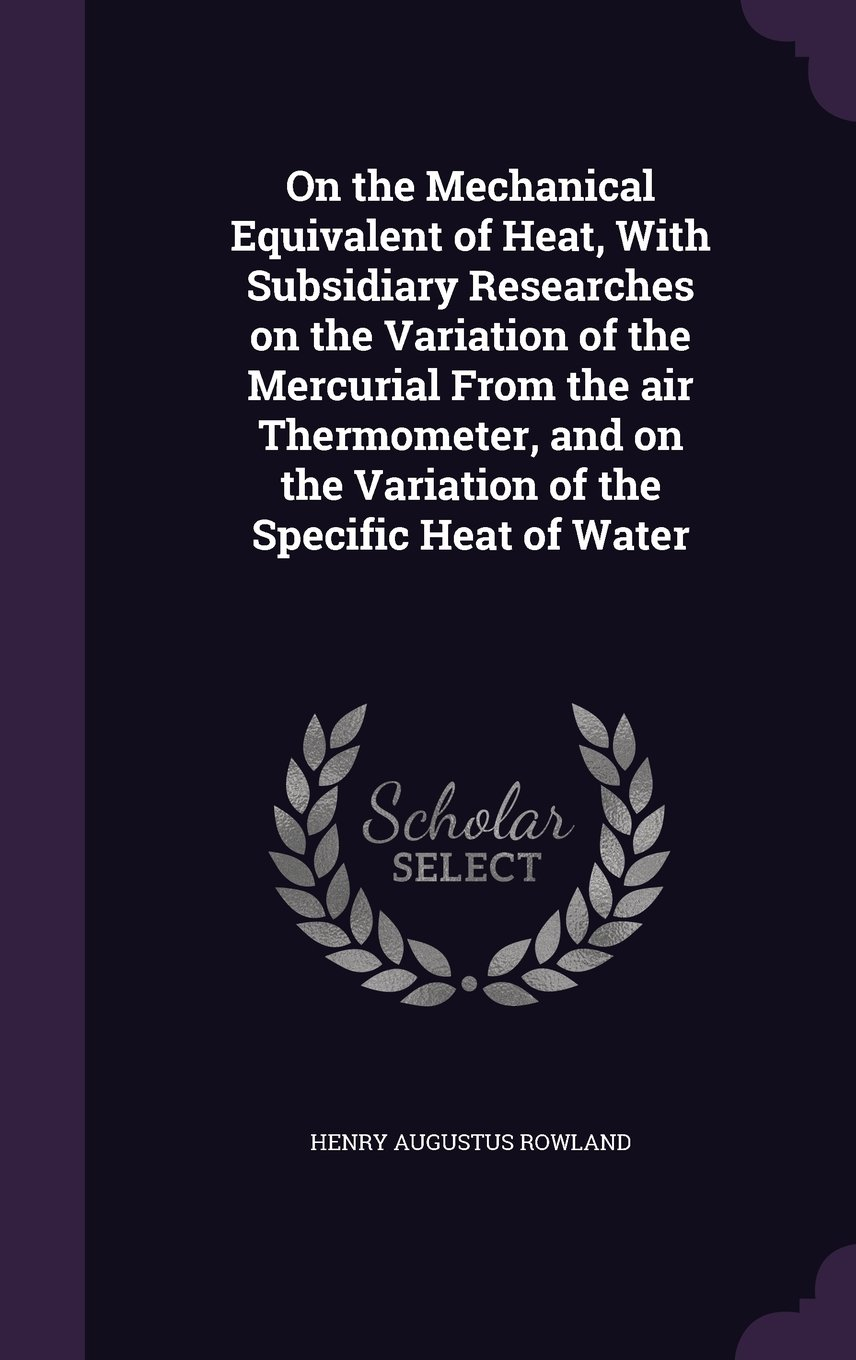 Download On the Mechanical Equivalent of Heat, With Subsidiary Researches on the Variation of the Mercurial From the air Thermometer, and on the Variation of the Specific Heat of Water pdf