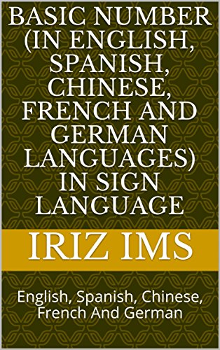 Basic Number (In English, Spanish, Chinese, French And German Languages) In Sign Language: English, Spanish, Chinese, French And German (IRIZ_Self_Help Book 3)