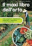 Il maxi libro dell'orto. Come progettare, organizzare e curare il tuo orto