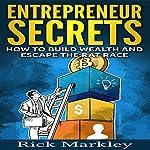 Entrepreneur Secrets: How to Build Wealth and Escape the Rat Race | Rick Markley
