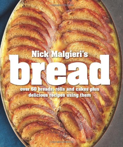 Nick Malgieri's Bread: Over 60 Breads, Rolls and Cakes plus Delicious Recipes Using Them by Nick Malgieri