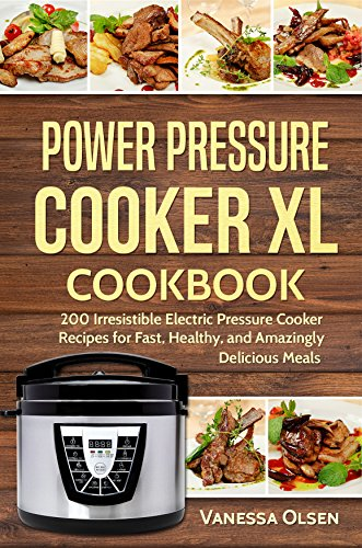 Power Pressure Cooker XL Cookbook: 200 Irresistible Electric Pressure Cooker Recipes for Fast, Healthy, and Amazingly Delicious Meals by [Olsen, Vanessa]