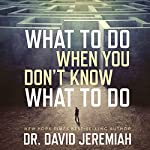 What to Do When You Don't Know What to Do   Dr. David Jeremiah