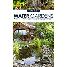 Water Gardens: A Primer on Water Gardening and Its Design Principles (Water Gardens, Water Gardening, Water Gardening Design, DIY Water Gardens, Water Gardening for Beginners Book 1)