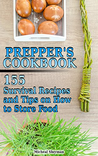 Prepper's Cookbook: 155 Survival Recipes and Tips on How to Store Food: (Outdoor Cooking, Survival Guide) by Micheal  Sherman