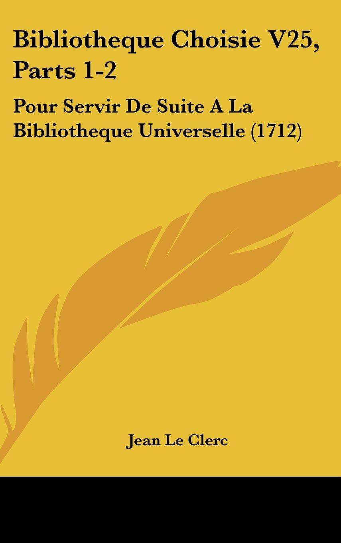 Download Bibliotheque Choisie V25, Parts 1-2: Pour Servir De Suite A La Bibliotheque Universelle (1712) pdf