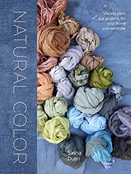 Natural Color: Vibrant Plant Dye Projects for Your Home and Wardrobe by [Duerr, Sasha]
