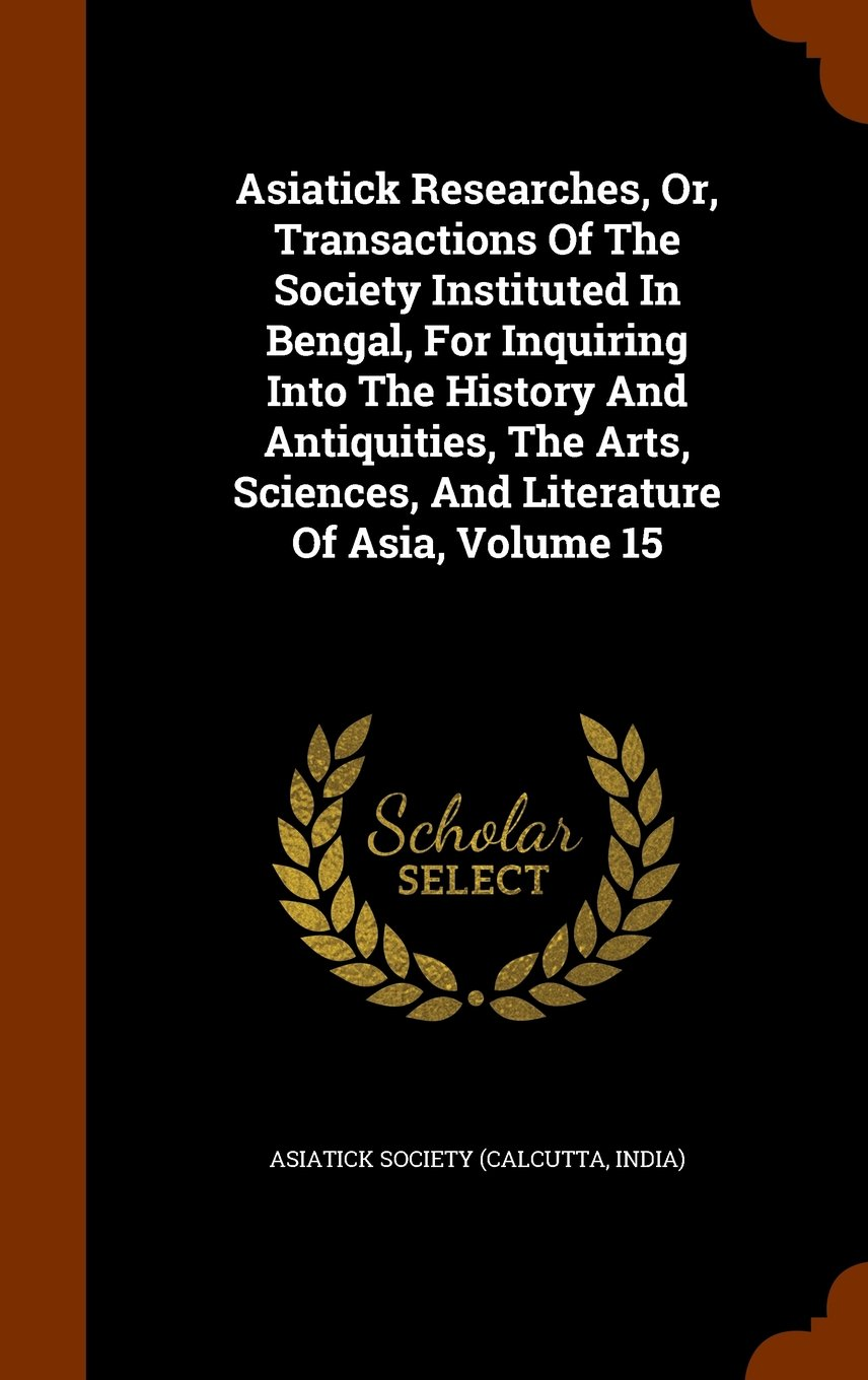 Asiatick Researches, Or, Transactions Of The Society Instituted In Bengal, For Inquiring Into The History And Antiquities, The Arts, Sciences, And Literature Of Asia, Volume 15 PDF
