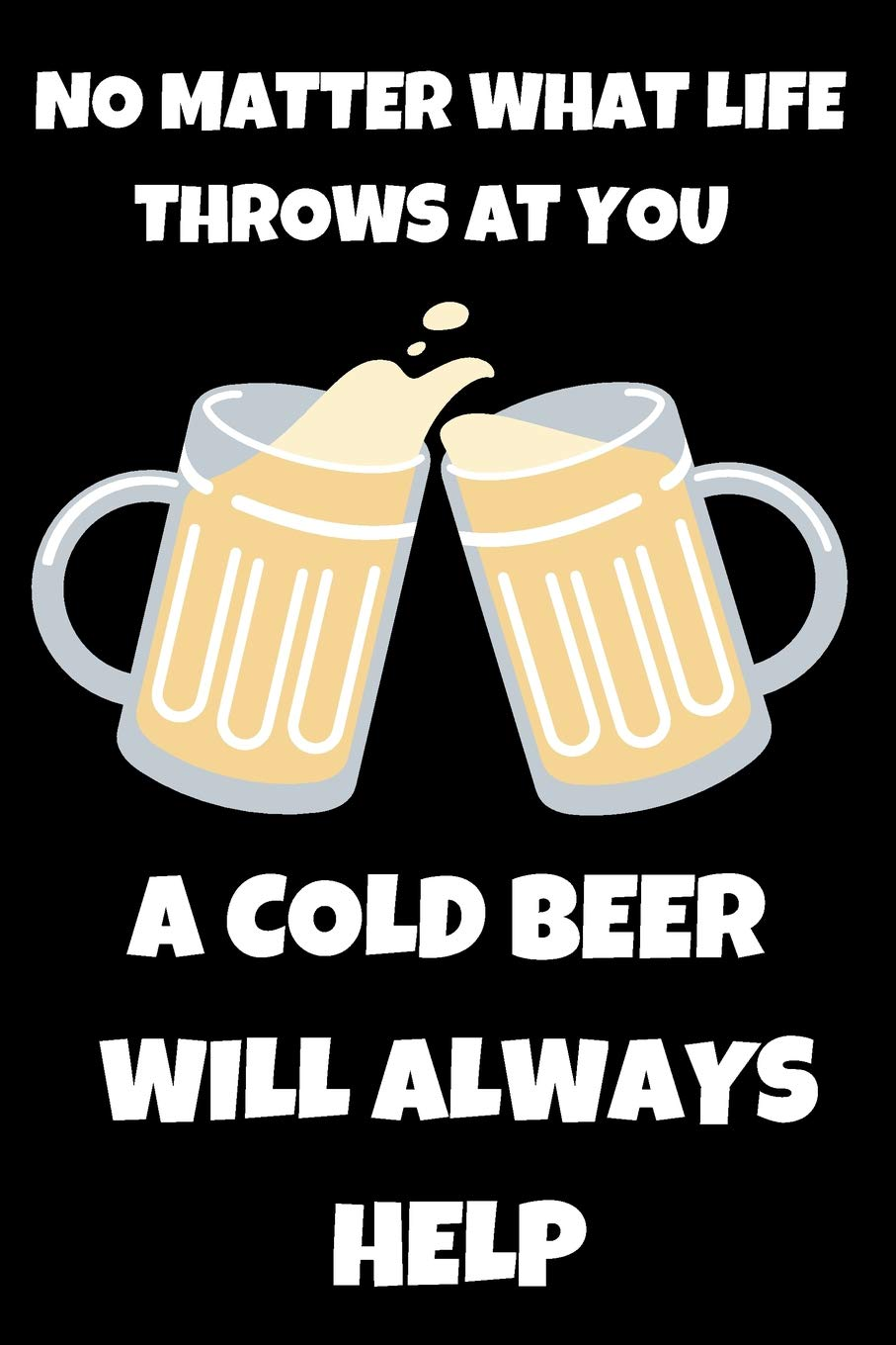 No Matter What Life Throws At You A Cold Beer Will Always ...
