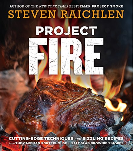 Project Fire: Cutting-Edge Techniques and Sizzling Recipes from the Caveman Porterhouse to Salt Slab Brownie S'Mores by Steven Raichlen