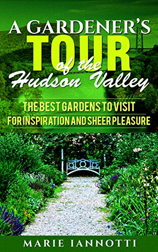 A Gardener's Tour of the Hudson Valley: The Best Gardens to Visit for Inspiration and Sheer Pleasure