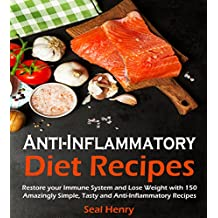 Anti-Inflammatory Diet: Restore Your Immune System & Lose Weight With 150 Amazingly Simple, Tasty Anti-Inflammatory Recipes