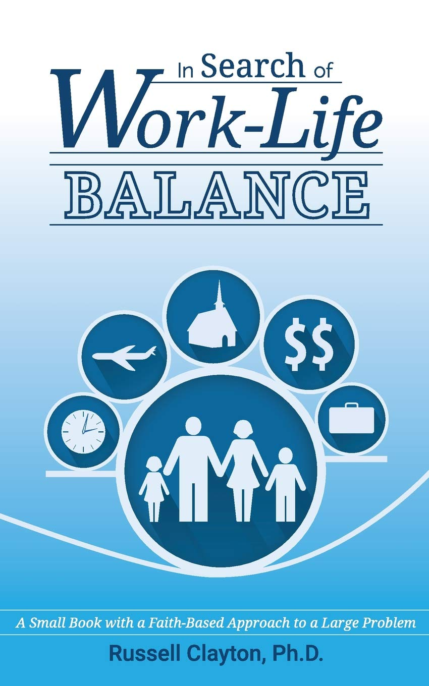 In Search Of Work Life Balance A Small Book With A Faith Based Approach To A Large Problem Clayton Ph D Russell 9780692806920 Amazon Com Books