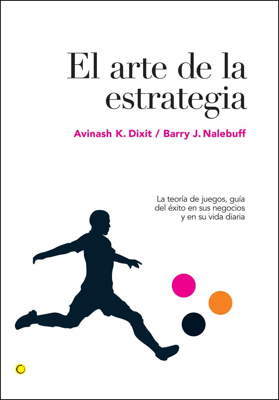El arte de la estrategia: La teoría de juegos, guía del éxito en sus negocios y su vida diaria Economía: Amazon.es: Dixit, Avinash K., Nalebuff, Barry J., Rabasco, Esther, Toharia, Luis: Libros