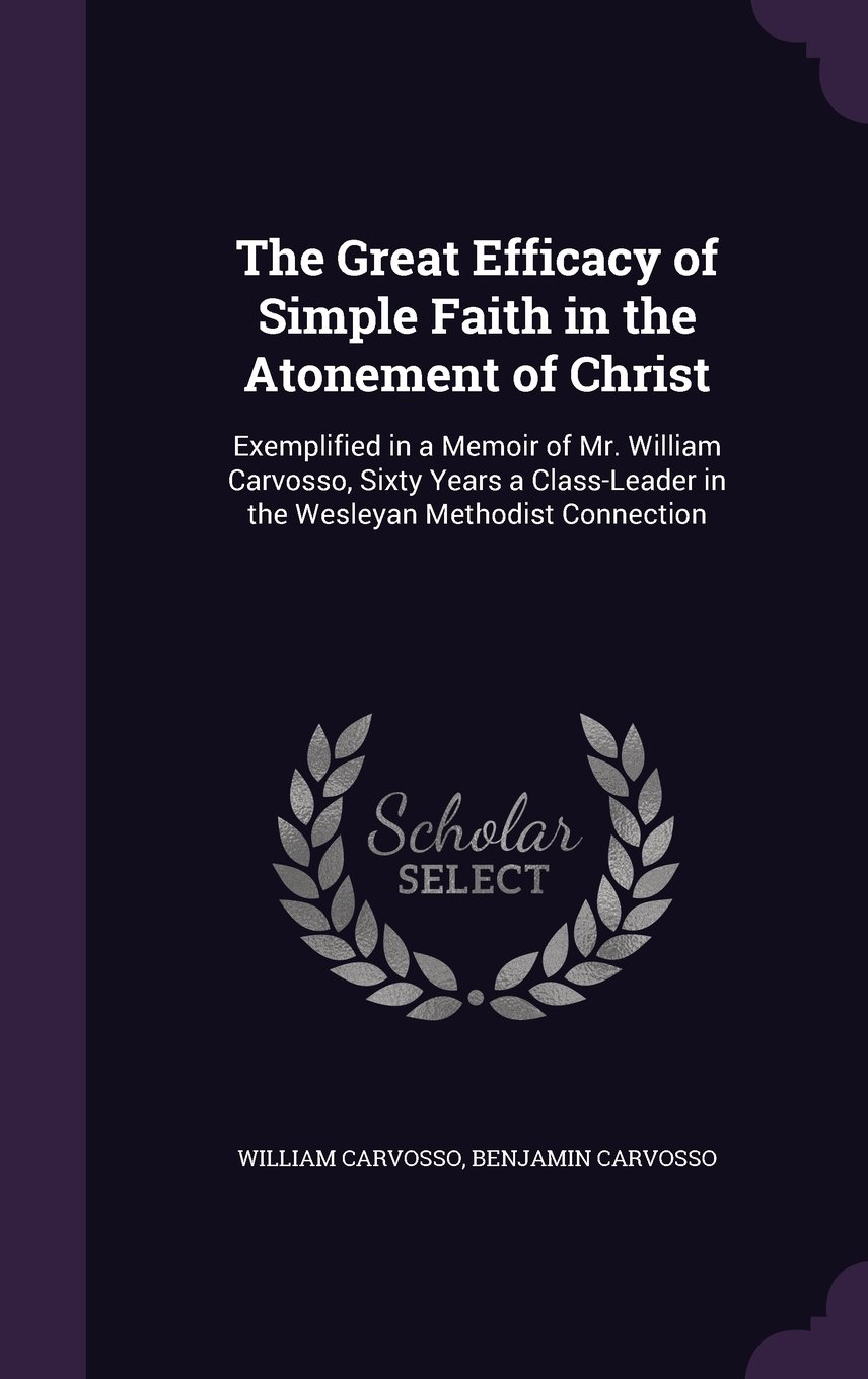 Read Online The Great Efficacy of Simple Faith in the Atonement of Christ: Exemplified in a Memoir of Mr. William Carvosso, Sixty Years a Class-Leader in the Wesleyan Methodist Connection ebook