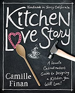 Kitchen Love Story: A Female Cabinetmakers Guide to Designing a Kitchen You Will Love by [Finan, Camille]