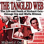 The Tangled Web: The Life and Death of Richard Cain—Chicago Cop and Mafia Hitman | Michael Cain