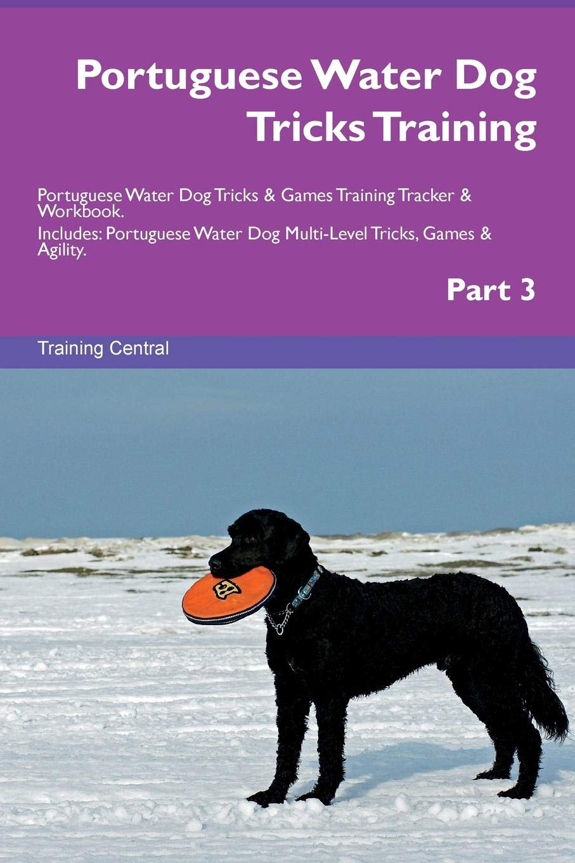 Read Online Portuguese Water Dog Tricks Training Portuguese Water Dog Tricks & Games Training Tracker & Workbook.  Includes: Portuguese Water Dog Multi-Level Tricks, Games & Agility. Part 3 pdf