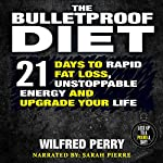 The Bulletproof Diet: 21 Days to Rapid Fat Loss, Unstoppable Energy, and Upgrade Your Life | Wilfred Perry