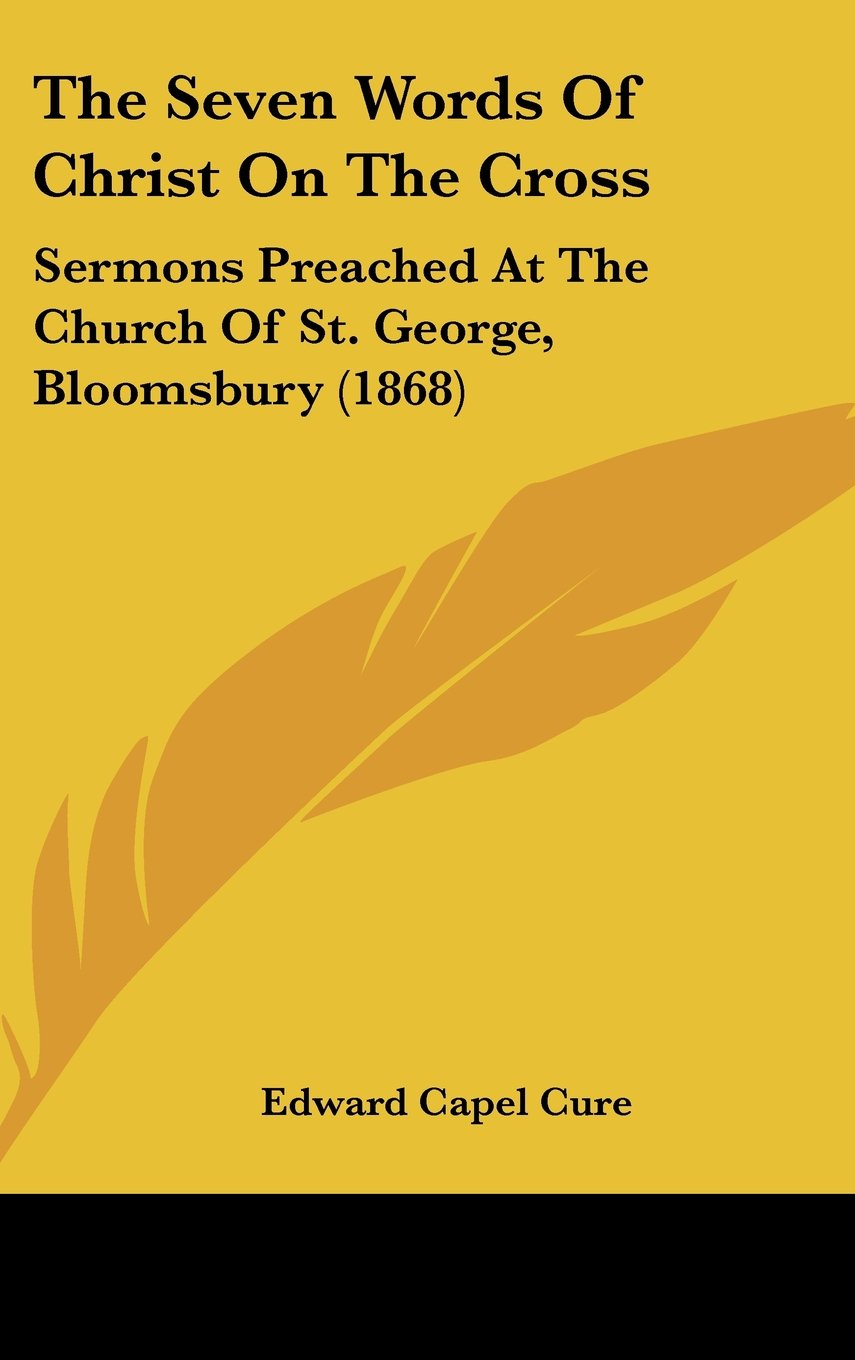The Seven Words Of Christ On The Cross: Sermons Preached At The Church Of St. George, Bloomsbury (1868) PDF